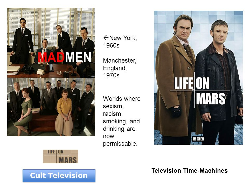 Television Time-Machines Cult Television  New York, 1960s Manchester, England, 1970s Worlds where sexism, racism, smoking, and drinking are now permissable.