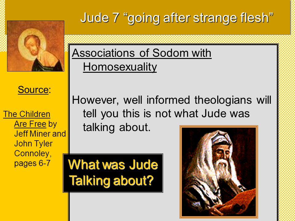 Source: The Children Are Free by Jeff Miner and John Tyler Connoley, pages 6-7 Associations of Sodom with Homosexuality However, well informed theologians will tell you this is not what Jude was talking about.