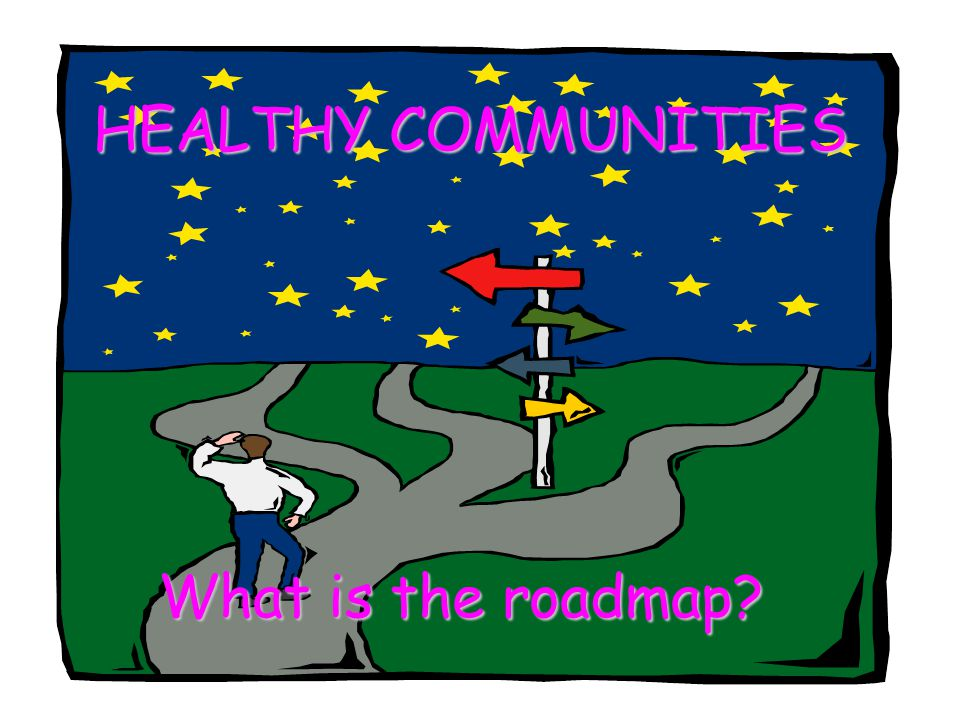 HEALTHY COMMUNITIES HEALTHY COMMUNITIES What is the roadmap