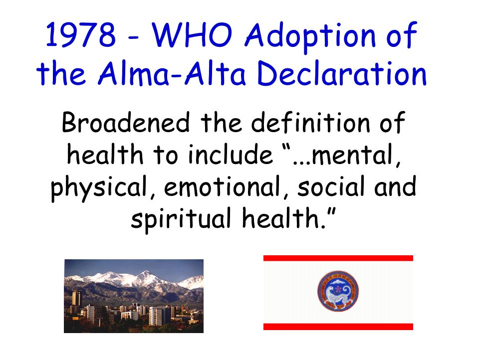 1978 - WHO Adoption of the Alma-Alta Declaration Broadened the definition of health to include ...mental, physical, emotional, social and spiritual health.