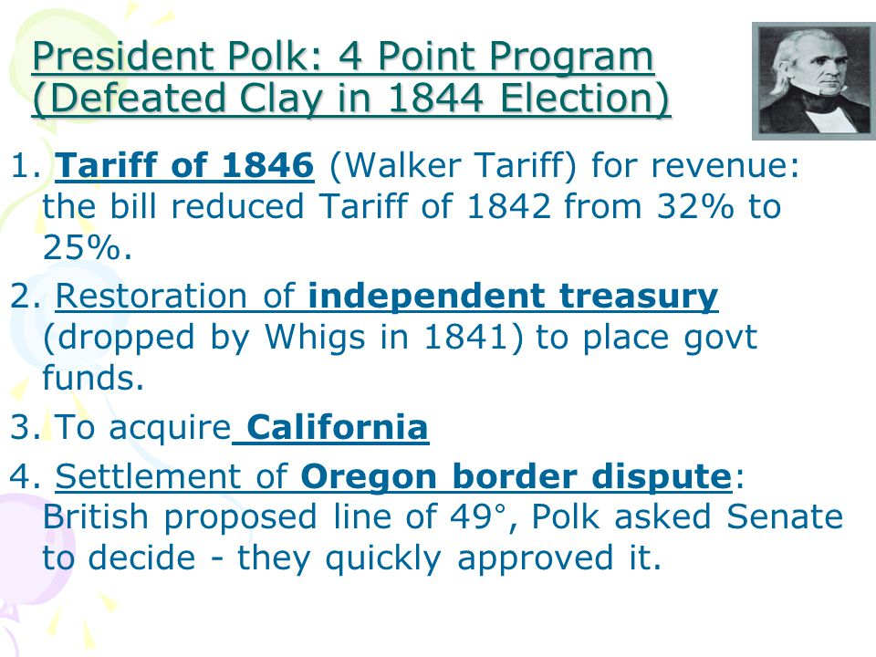 President Polk: 4 Point Program (Defeated Clay in 1844 Election) 1.
