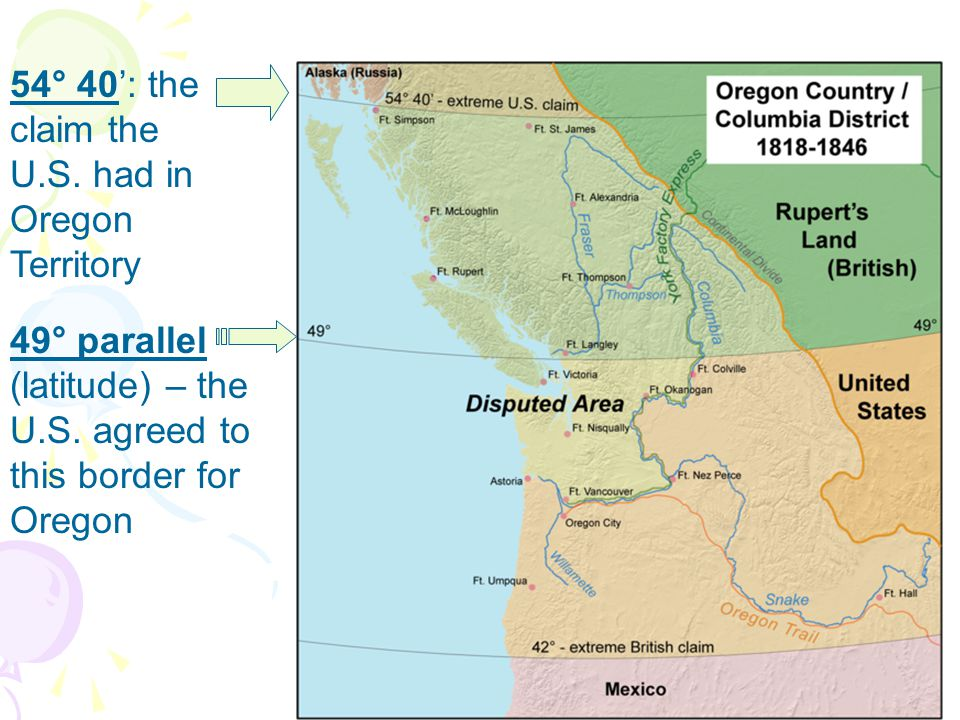 Oregon 54° 40': the claim the U.S. had in Oregon Territory 49° parallel (latitude) – the U.S.