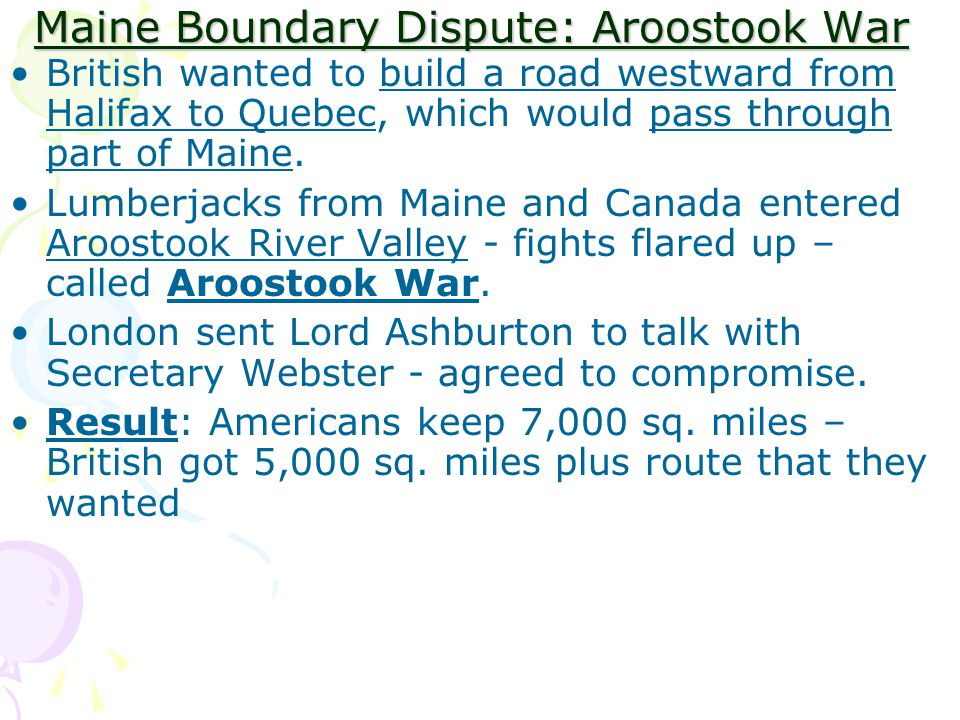 Maine Boundary Dispute: Aroostook War British wanted to build a road westward from Halifax to Quebec, which would pass through part of Maine.