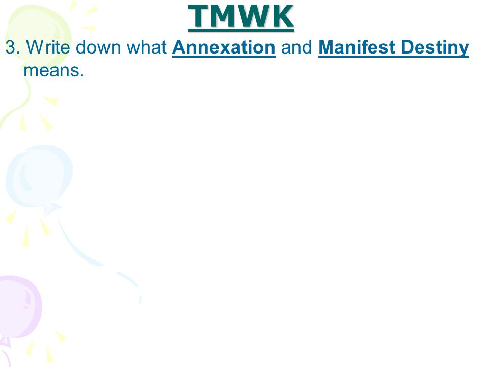 TMWK 3. Write down what Annexation and Manifest Destiny means.
