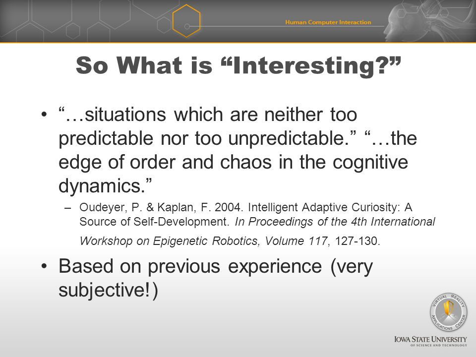 So What is Interesting …situations which are neither too predictable nor too unpredictable. …the edge of order and chaos in the cognitive dynamics. –Oudeyer, P.
