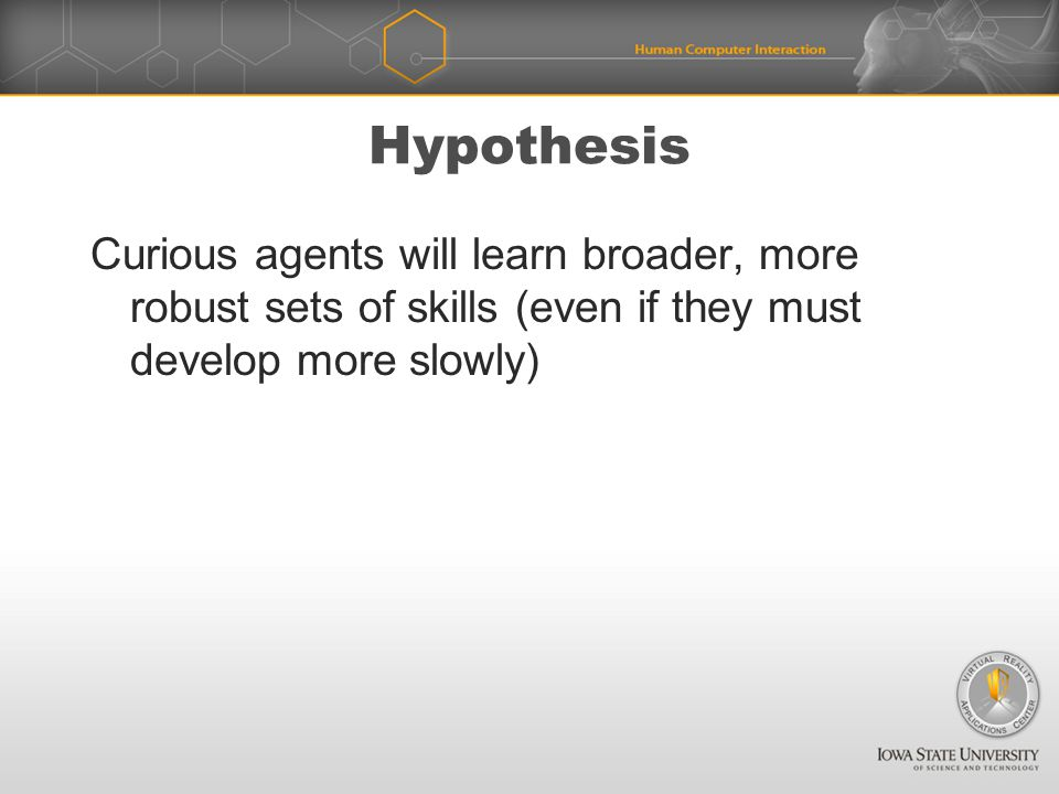 Hypothesis Curious agents will learn broader, more robust sets of skills (even if they must develop more slowly)