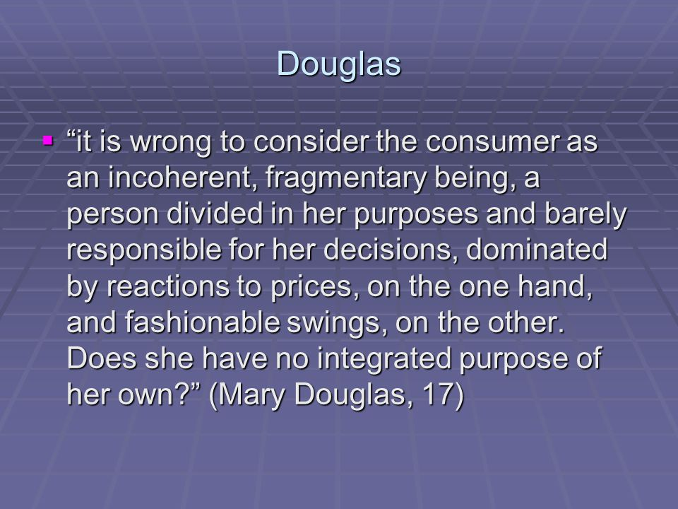 Douglas  it is wrong to consider the consumer as an incoherent, fragmentary being, a person divided in her purposes and barely responsible for her decisions, dominated by reactions to prices, on the one hand, and fashionable swings, on the other.
