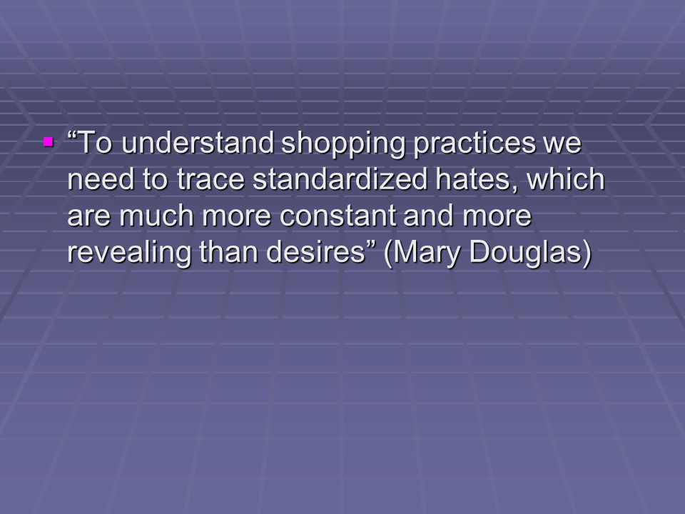  To understand shopping practices we need to trace standardized hates, which are much more constant and more revealing than desires (Mary Douglas)