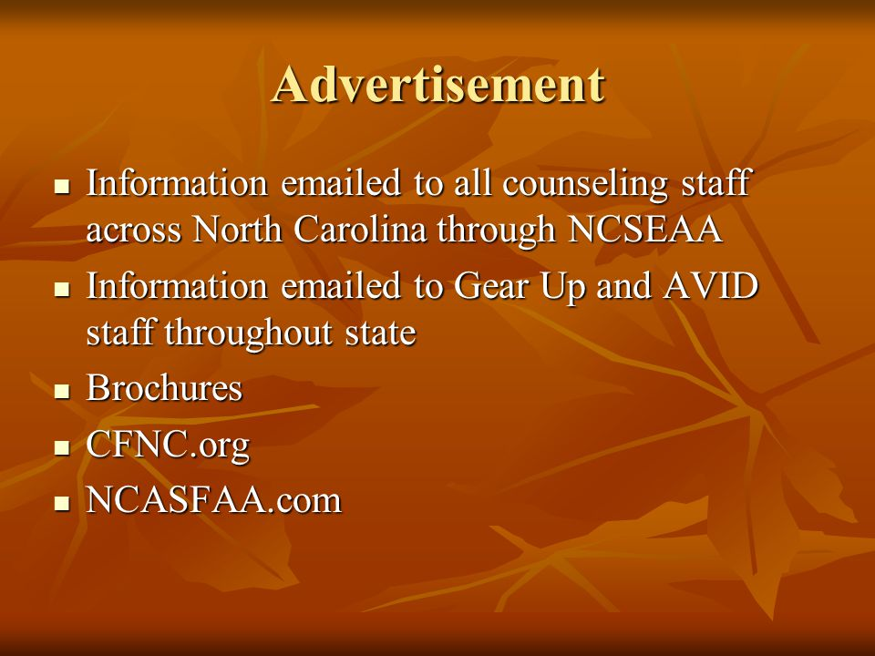 Advertisement Information emailed to all counseling staff across North Carolina through NCSEAA Information emailed to all counseling staff across North Carolina through NCSEAA Information emailed to Gear Up and AVID staff throughout state Information emailed to Gear Up and AVID staff throughout state Brochures Brochures CFNC.org CFNC.org NCASFAA.com NCASFAA.com