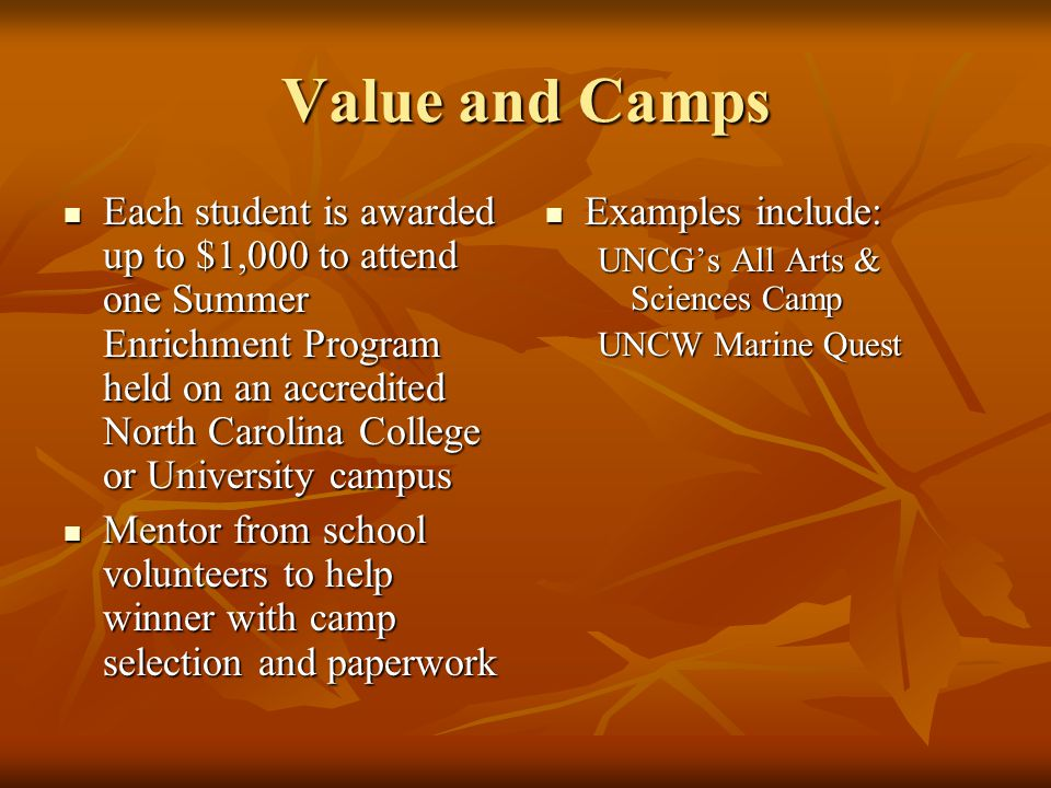 Value and Camps Each student is awarded up to $1,000 to attend one Summer Enrichment Program held on an accredited North Carolina College or University campus Each student is awarded up to $1,000 to attend one Summer Enrichment Program held on an accredited North Carolina College or University campus Mentor from school volunteers to help winner with camp selection and paperwork Mentor from school volunteers to help winner with camp selection and paperwork Examples include: Examples include: UNCG's All Arts & Sciences Camp UNCW Marine Quest