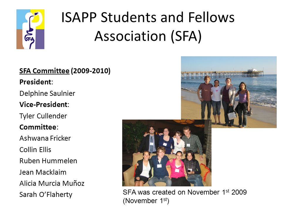 ISAPP Students and Fellows Association (SFA) SFA Committee (2009-2010) President: Delphine Saulnier Vice-President: Tyler Cullender Committee: Ashwana Fricker Collin Ellis Ruben Hummelen Jean Macklaim Alicia Murcia Muñoz Sarah O'Flaherty SFA was created on November 1 st 2009 (November 1 st )