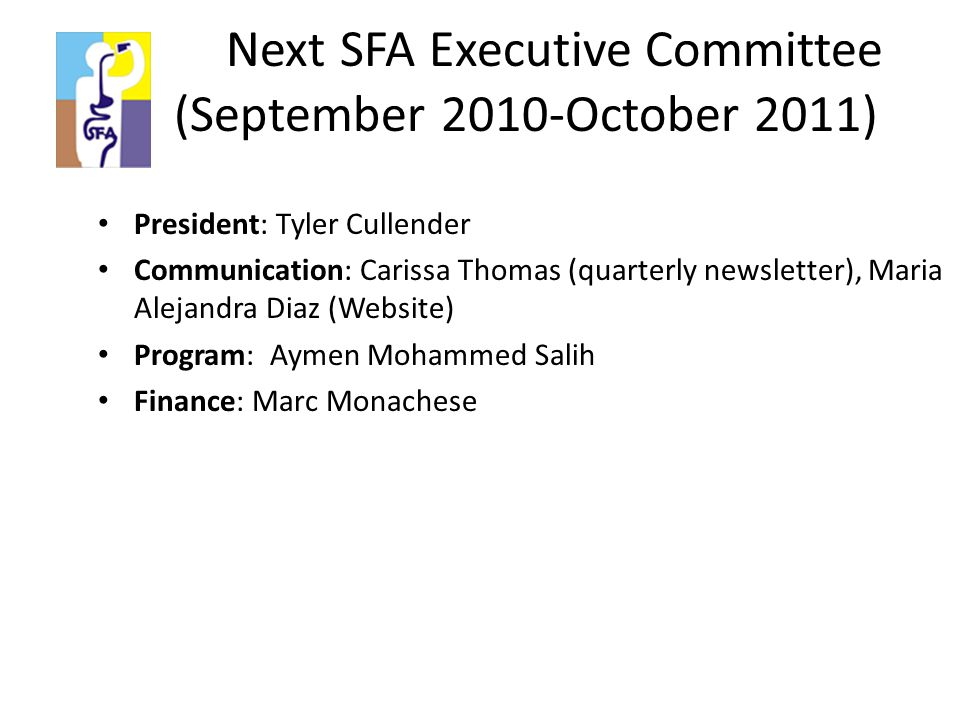 Next SFA Executive Committee ( (September 2010-October 2011) President: Tyler Cullender Communication: Carissa Thomas (quarterly newsletter), Maria Alejandra Diaz (Website) Program: Aymen Mohammed Salih Finance: Marc Monachese
