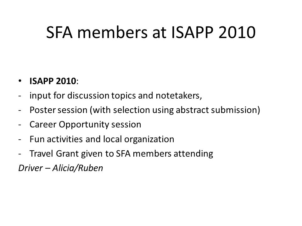 SFA members at ISAPP 2010 ISAPP 2010: -input for discussion topics and notetakers, -Poster session (with selection using abstract submission) -Career Opportunity session -Fun activities and local organization -Travel Grant given to SFA members attending Driver – Alicia/Ruben
