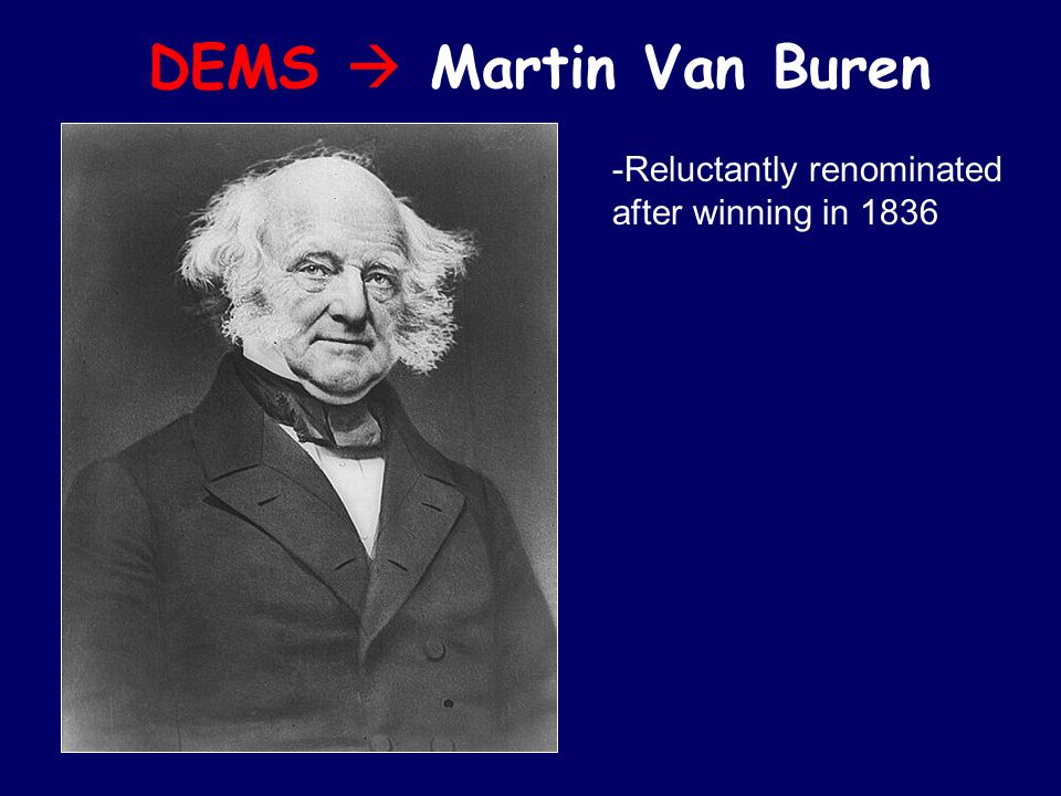 DEMS  Martin Van Buren -Reluctantly renominated after winning in 1836