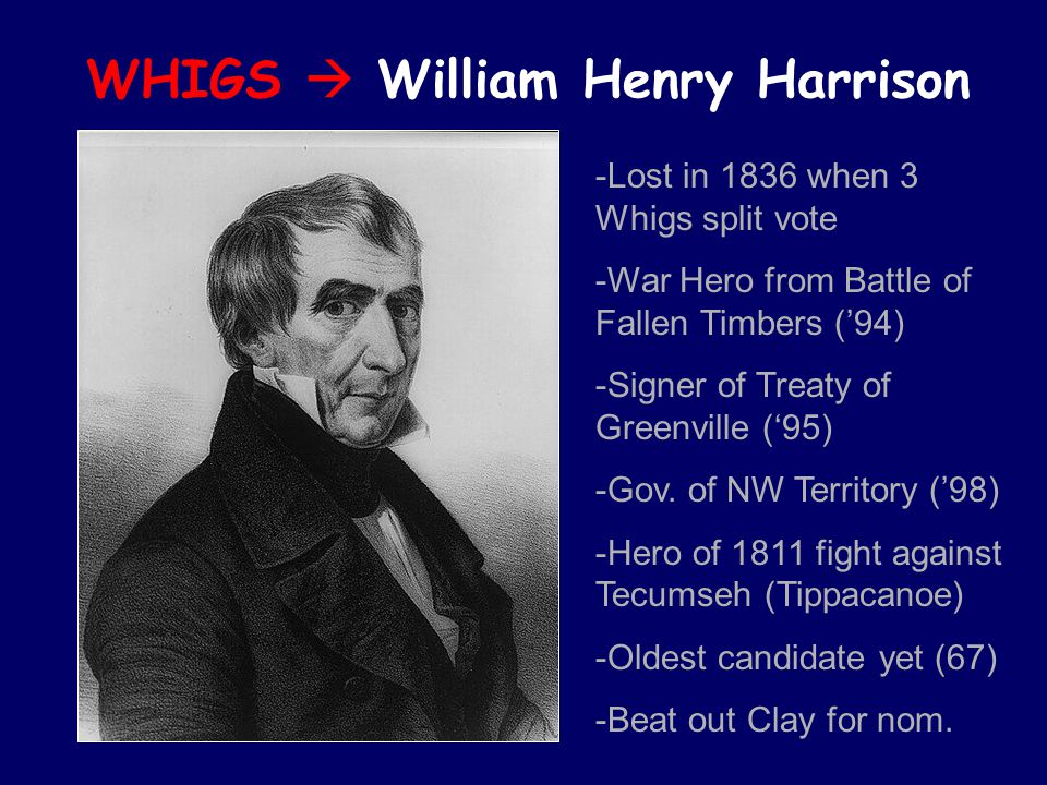 WHIGS  William Henry Harrison -Lost in 1836 when 3 Whigs split vote -War Hero from Battle of Fallen Timbers ('94) -Signer of Treaty of Greenville ('95) -Gov.