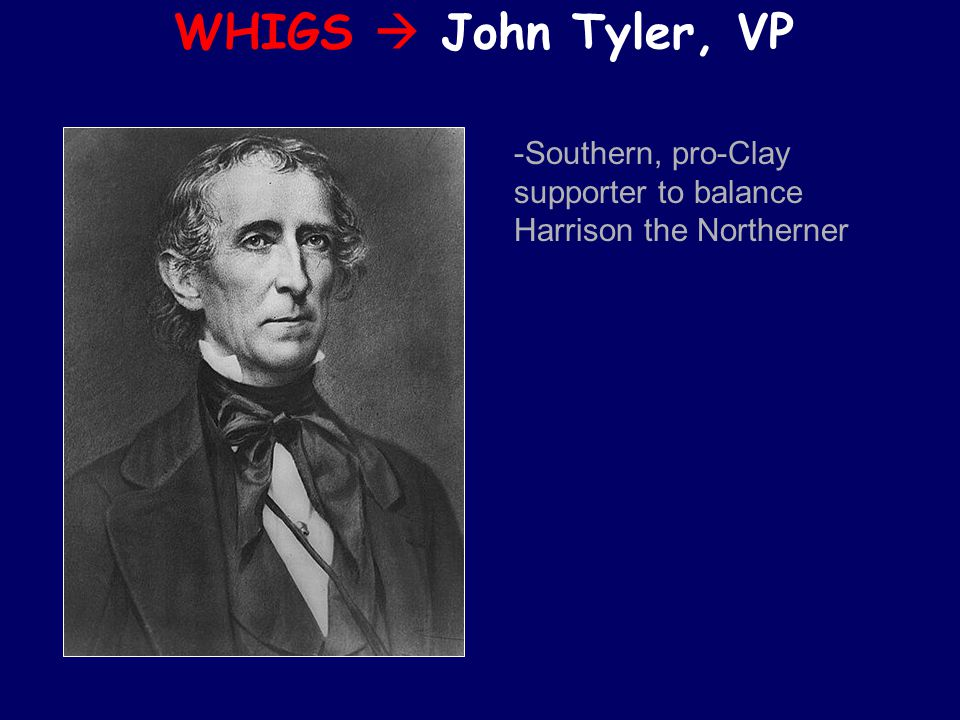WHIGS  John Tyler, VP -Southern, pro-Clay supporter to balance Harrison the Northerner
