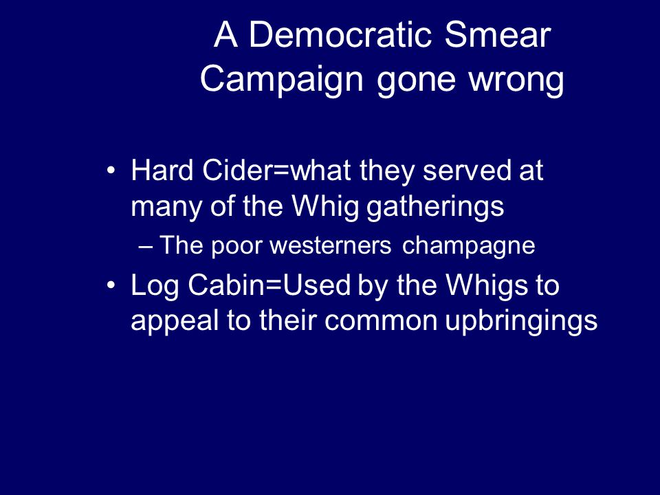 A Democratic Smear Campaign gone wrong Hard Cider=what they served at many of the Whig gatherings –The poor westerners champagne Log Cabin=Used by the Whigs to appeal to their common upbringings