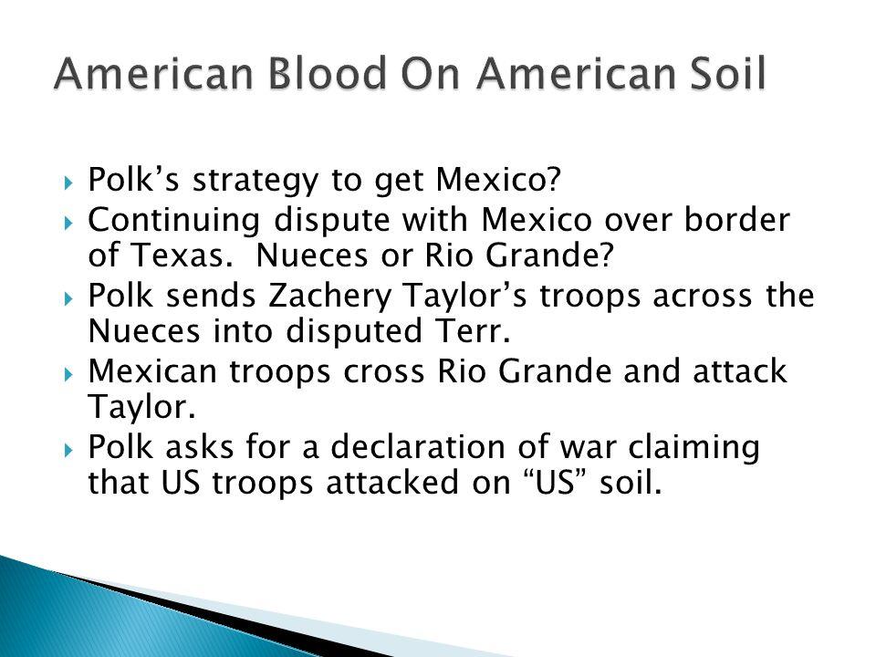  Polk's strategy to get Mexico?  Continuing dispute with Mexico over border of Texas. Nueces or Rio Grande?  Polk sends Zachery Taylor's troops acr