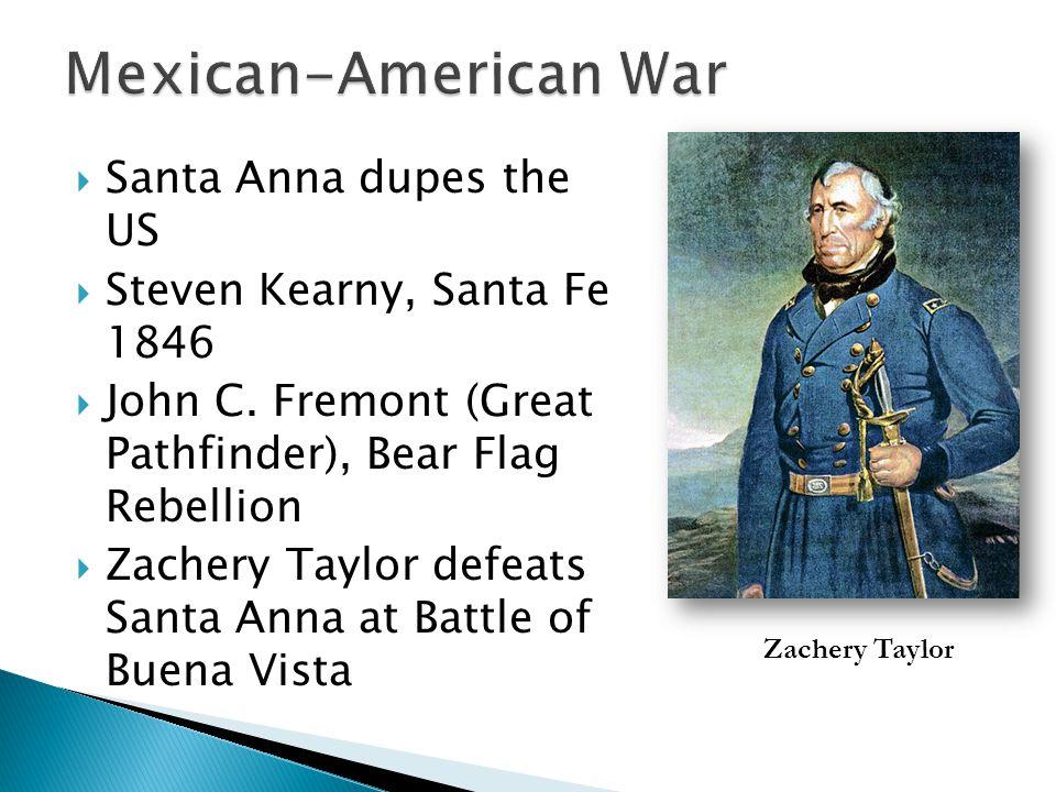  Santa Anna dupes the US  Steven Kearny, Santa Fe 1846  John C. Fremont (Great Pathfinder), Bear Flag Rebellion  Zachery Taylor defeats Santa Anna