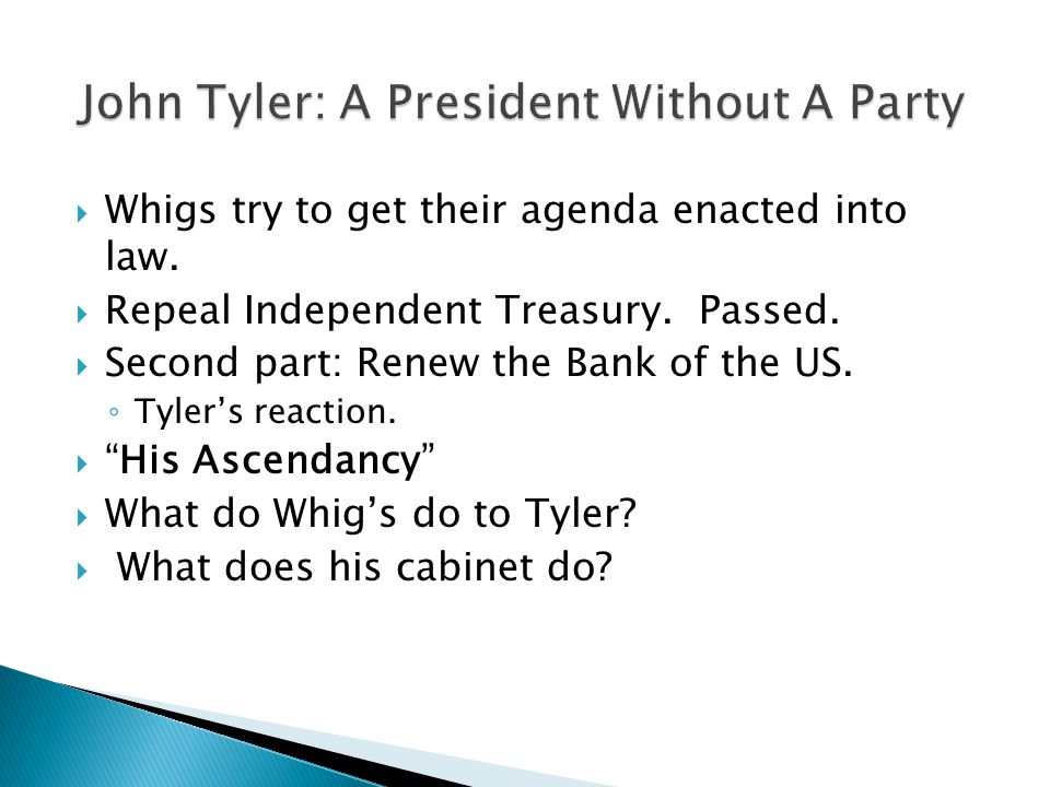  Whigs try to get their agenda enacted into law.  Repeal Independent Treasury. Passed.  Second part: Renew the Bank of the US. ◦ Tyler's reaction.