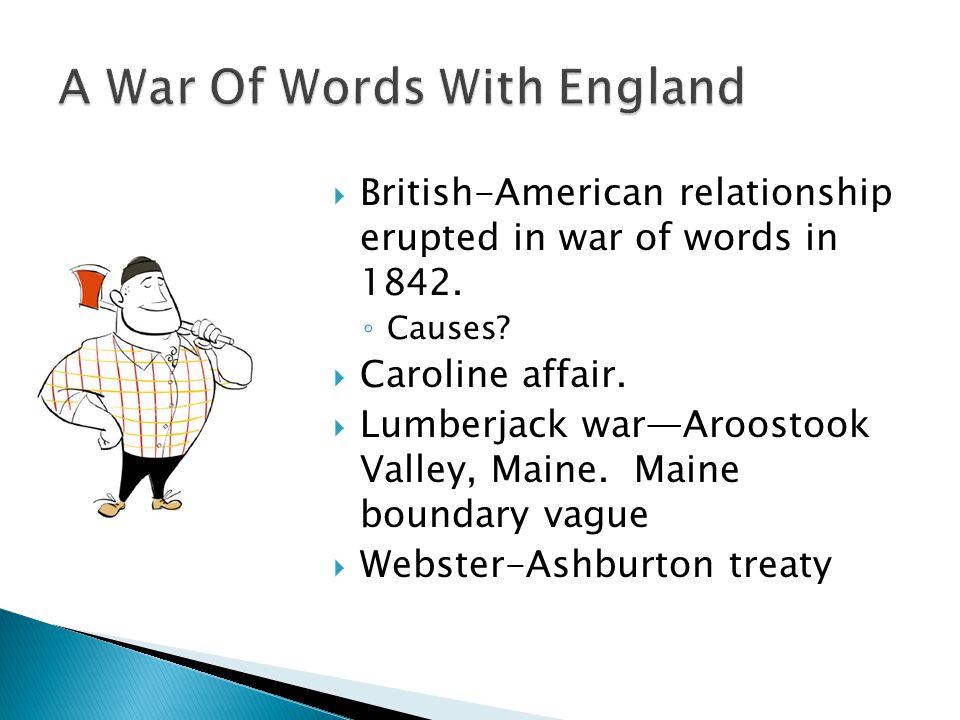  British-American relationship erupted in war of words in 1842. ◦ Causes?  Caroline affair.  Lumberjack war—Aroostook Valley, Maine. Maine boundary