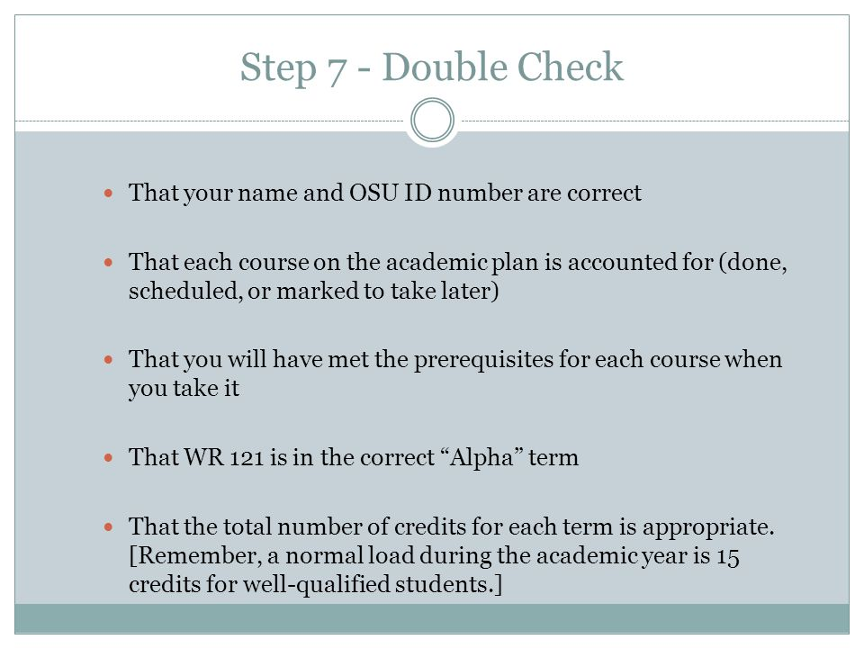 Step 7 - Double Check That your name and OSU ID number are correct That each course on the academic plan is accounted for (done, scheduled, or marked to take later) That you will have met the prerequisites for each course when you take it That WR 121 is in the correct Alpha term That the total number of credits for each term is appropriate.
