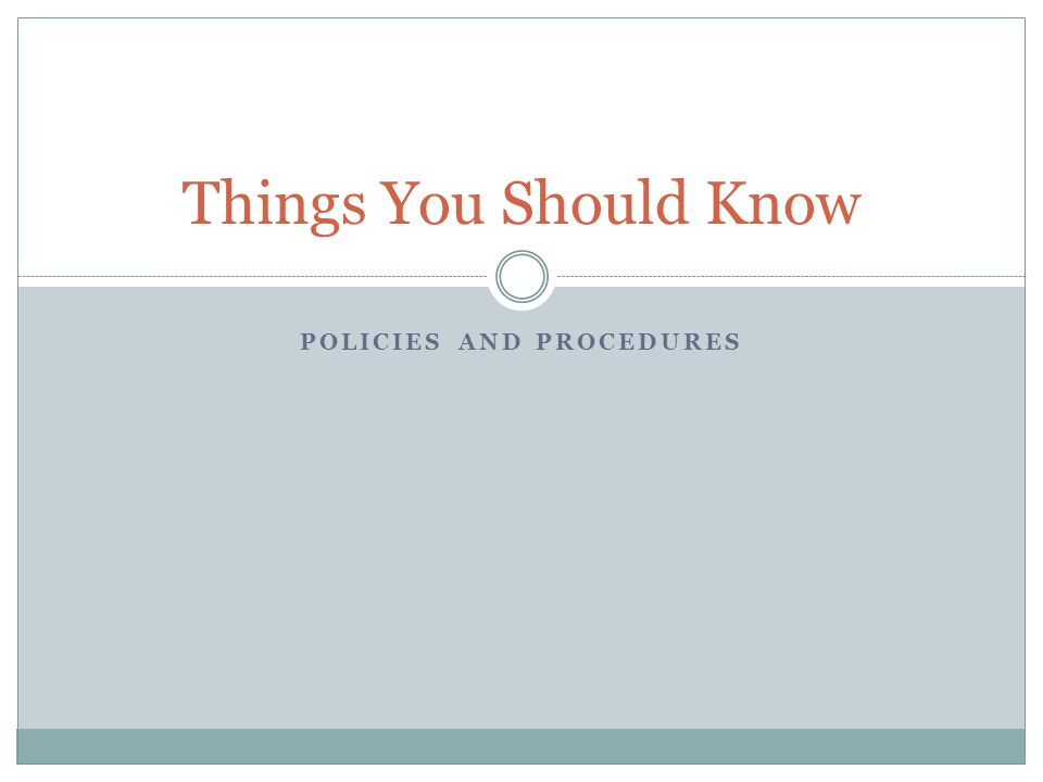 POLICIES AND PROCEDURES Things You Should Know
