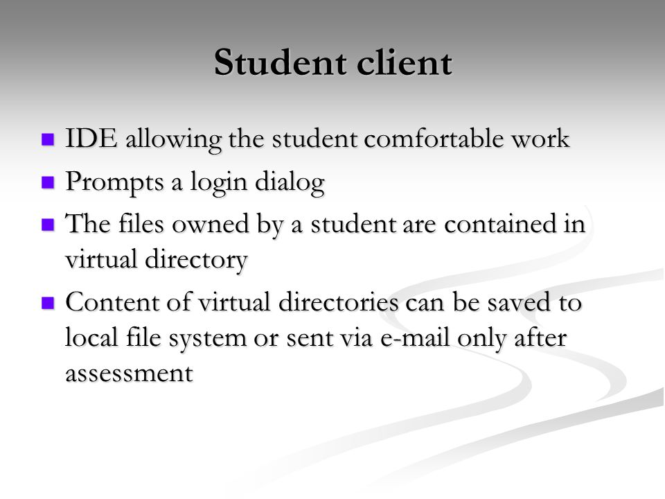 Student client IDE allowing the student comfortable work IDE allowing the student comfortable work Prompts a login dialog Prompts a login dialog The files owned by a student are contained in virtual directory The files owned by a student are contained in virtual directory Content of virtual directories can be saved to local file system or sent via e-mail only after assessment Content of virtual directories can be saved to local file system or sent via e-mail only after assessment