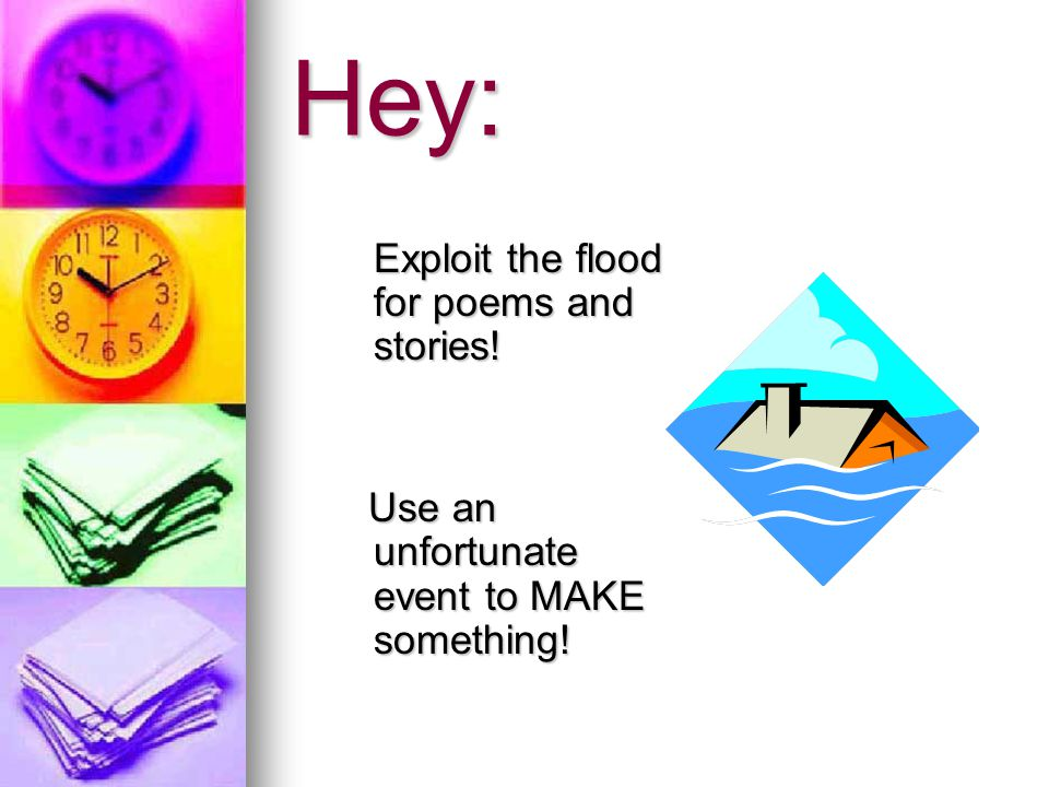 Hey: Exploit the flood for poems and stories. Exploit the flood for poems and stories.