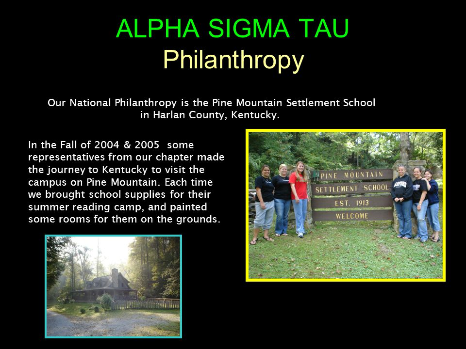 ALPHA SIGMA TAU Philanthropy Our National Philanthropy is the Pine Mountain Settlement School in Harlan County, Kentucky.