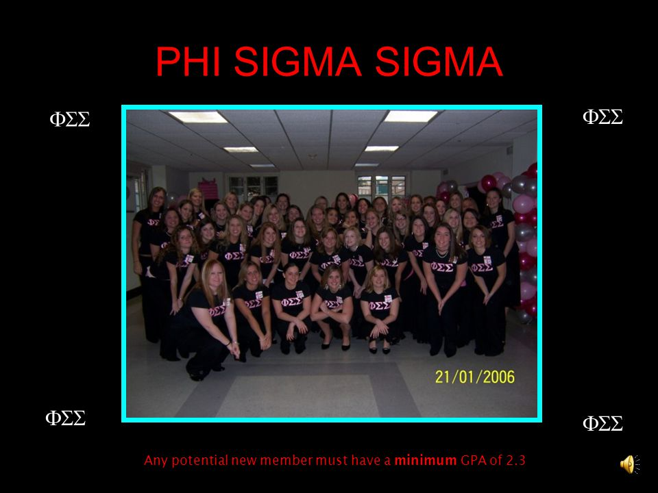 PHI SIGMA SIGMA  Any potential new member must have a minimum GPA of 2.3