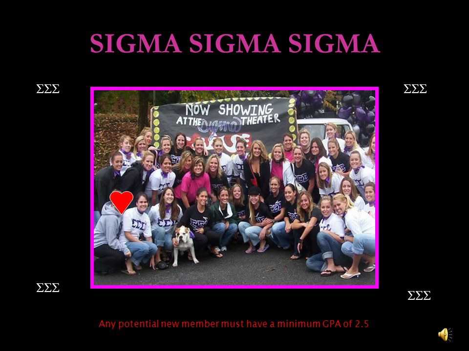 SIGMA SIGMA SIGMA  Any potential new member must have a minimum GPA of 2.5