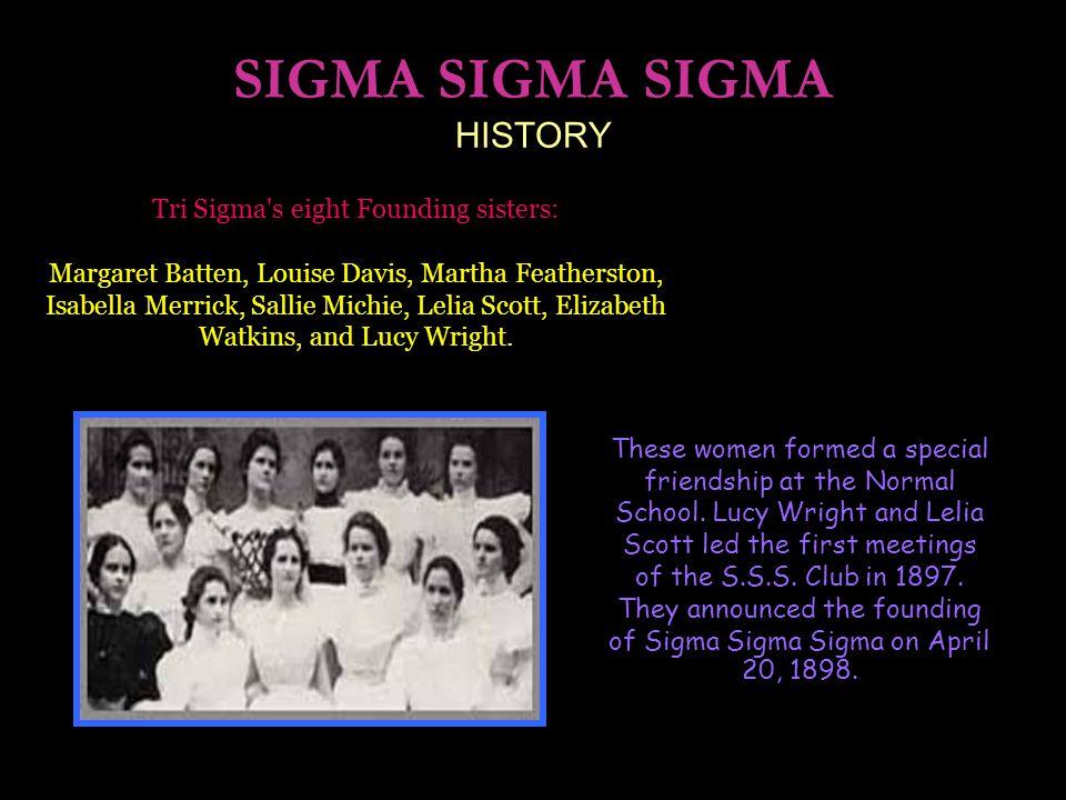 SIGMA SIGMA SIGMA HISTORY Tri Sigma s eight Founding sisters: Margaret Batten, Louise Davis, Martha Featherston, Isabella Merrick, Sallie Michie, Lelia Scott, Elizabeth Watkins, and Lucy Wright.