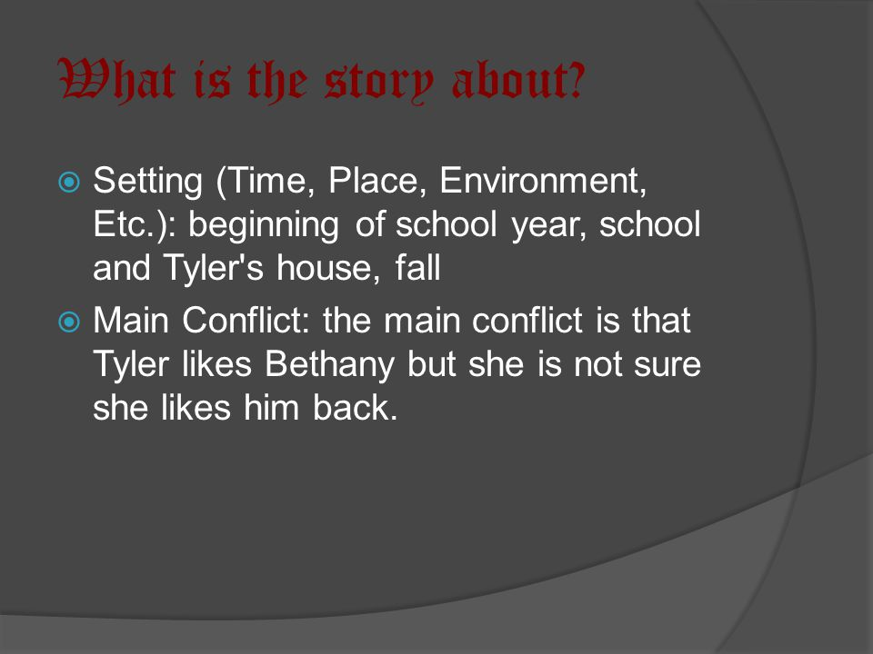 What is the story about?  Setting (Time, Place, Environment, Etc.): beginning of school year, school and Tyler's house, fall  Main Conflict: the mai