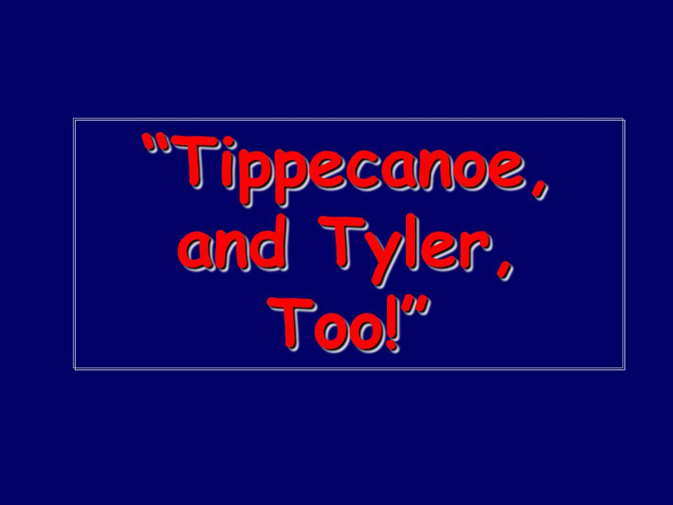 """Tippecanoe, and Tyler, Too!"""