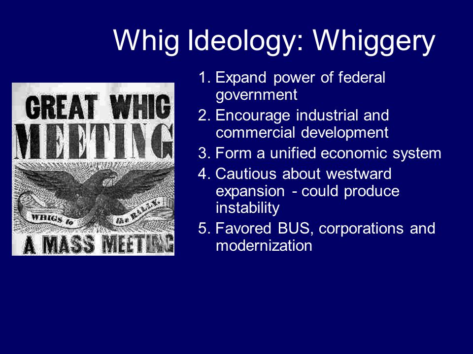 Whig Ideology: Whiggery 1. Expand power of federal government 2. Encourage industrial and commercial development 3. Form a unified economic system 4.