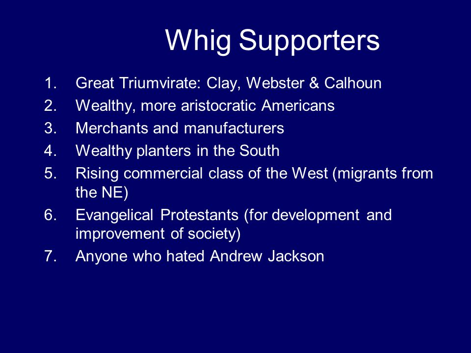 Whig Supporters 1.Great Triumvirate: Clay, Webster & Calhoun 2.Wealthy, more aristocratic Americans 3.Merchants and manufacturers 4.Wealthy planters i