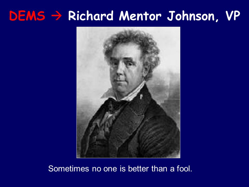 DEMS  Richard Mentor Johnson, VP Sometimes no one is better than a fool.