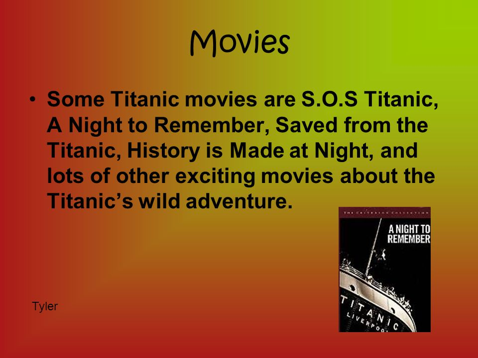 Movies Some Titanic movies are S.O.S Titanic, A Night to Remember, Saved from the Titanic, History is Made at Night, and lots of other exciting movies about the Titanic's wild adventure.