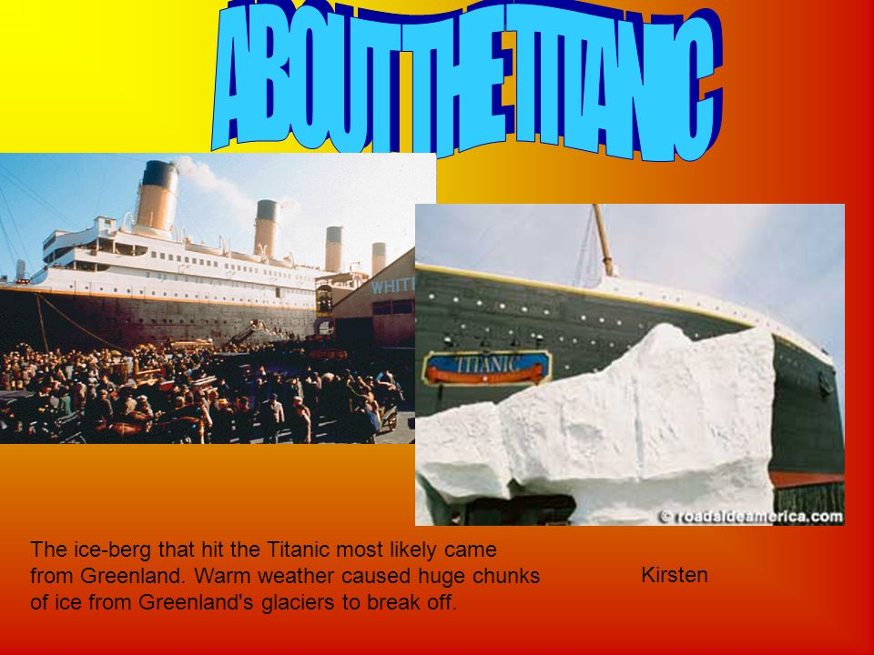 The ice-berg that hit the Titanic most likely came from Greenland.
