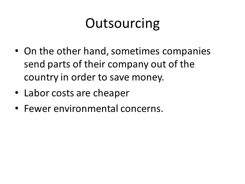 Outsourcing On the other hand, sometimes companies send parts of their company out of the country in order to save money.