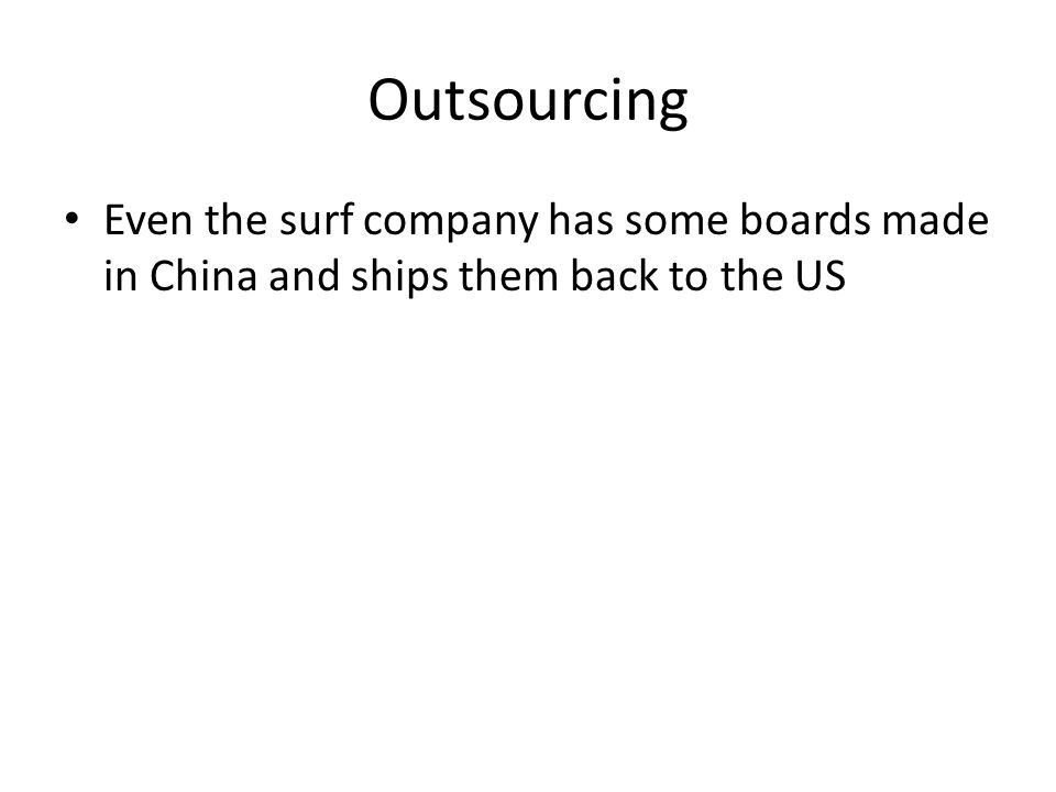 Outsourcing Even the surf company has some boards made in China and ships them back to the US