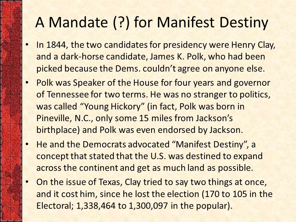 A Mandate ( ) for Manifest Destiny In 1844, the two candidates for presidency were Henry Clay, and a dark-horse candidate, James K.