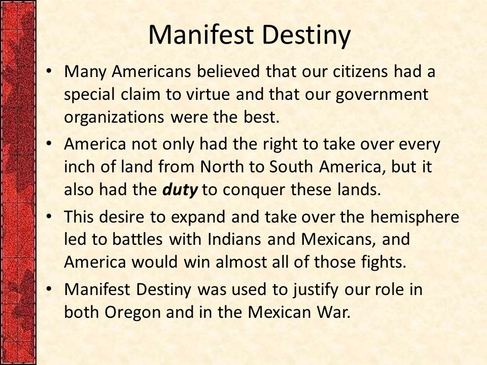Manifest Destiny Many Americans believed that our citizens had a special claim to virtue and that our government organizations were the best.