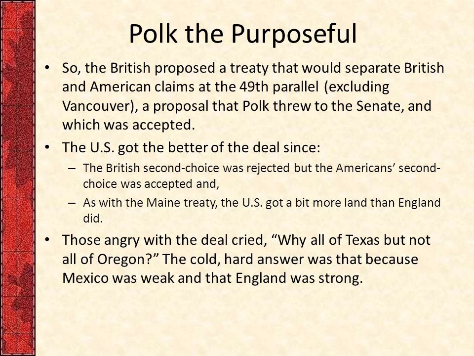 Polk the Purposeful So, the British proposed a treaty that would separate British and American claims at the 49th parallel (excluding Vancouver), a proposal that Polk threw to the Senate, and which was accepted.