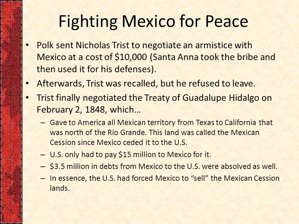 Fighting Mexico for Peace Polk sent Nicholas Trist to negotiate an armistice with Mexico at a cost of $10,000 (Santa Anna took the bribe and then used it for his defenses).