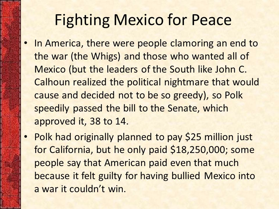 Fighting Mexico for Peace In America, there were people clamoring an end to the war (the Whigs) and those who wanted all of Mexico (but the leaders of the South like John C.