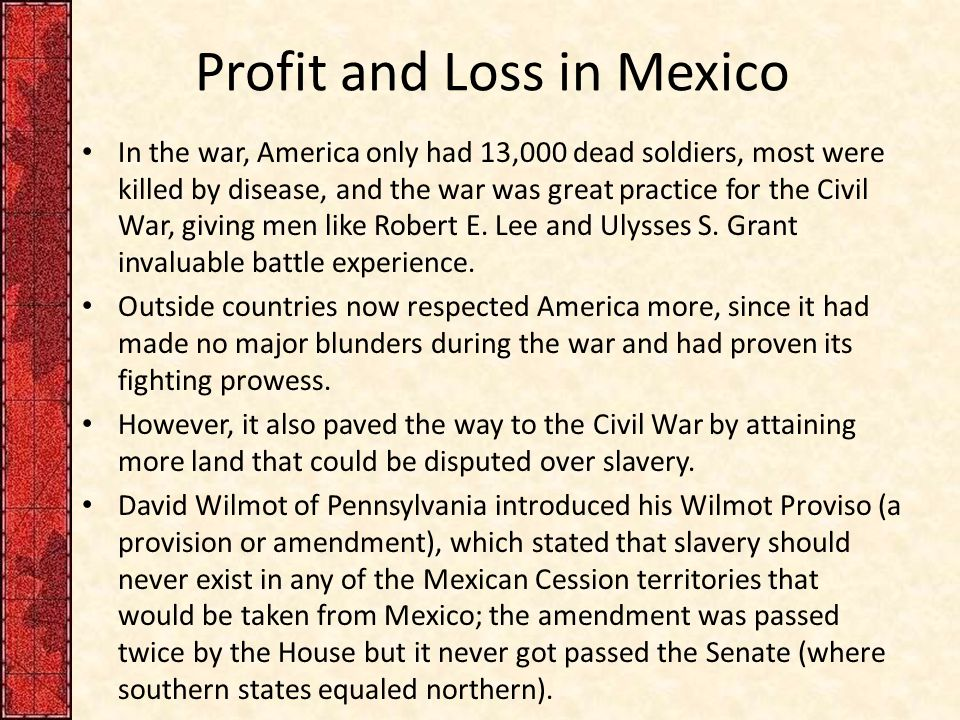 Profit and Loss in Mexico In the war, America only had 13,000 dead soldiers, most were killed by disease, and the war was great practice for the Civil War, giving men like Robert E.