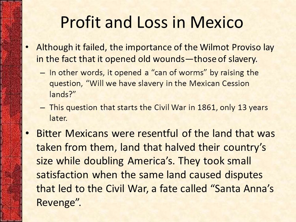 Profit and Loss in Mexico Although it failed, the importance of the Wilmot Proviso lay in the fact that it opened old wounds—those of slavery.