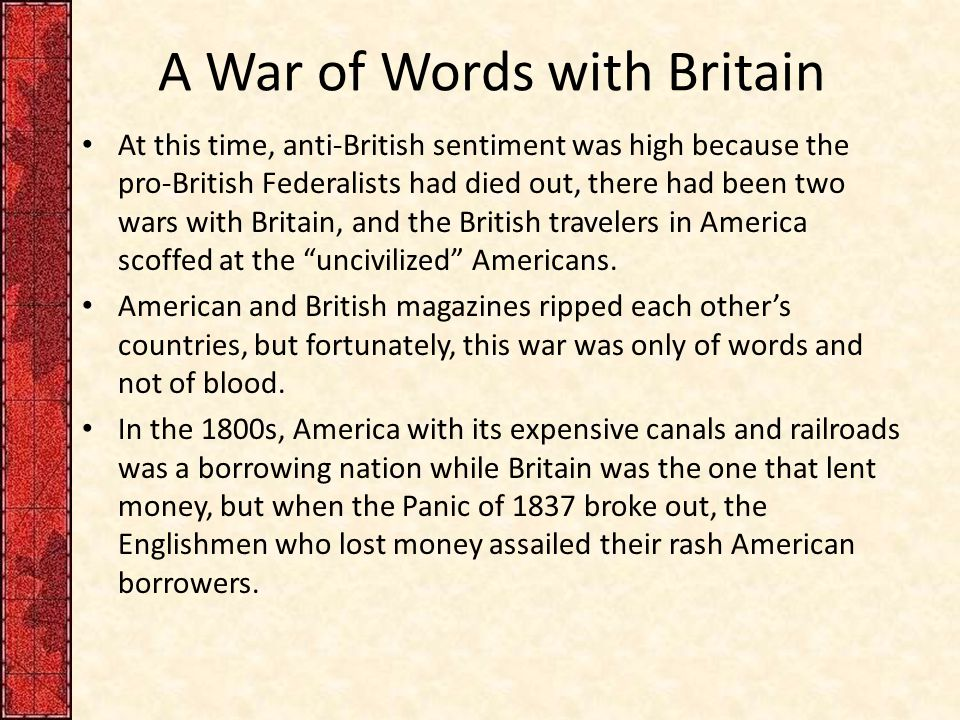 A War of Words with Britain At this time, anti-British sentiment was high because the pro-British Federalists had died out, there had been two wars with Britain, and the British travelers in America scoffed at the uncivilized Americans.